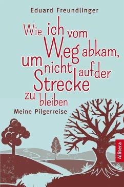 Wie ich vom Weg abkam, um nicht auf der Strecke zu bleiben (eBook, ePUB) - Freundlinger, Eduard