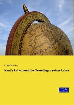 Kant´s Leben und die Grundlagen seiner Lehre - Fischer, Kuno