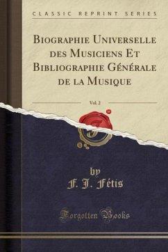 Biographie Universelle des Musiciens Et Bibliographie Générale de la Musique, Vol. 2 (Classic Reprint)