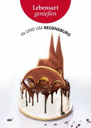 Lebensart genießen - in und um Regensburg - Hauser, Christoph; Berlinger, Josef; Morsbach, Peter; Sendtner, Florian; Sperb, Maria-Anna; Angerer, Birgit; Greipl, Egon; Lenz, Katharina