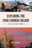 Exploring the Four Corners Region - 6th Edition: A Guide to the Southwestern United States Region of Arizona, Southern Utah, Southern Colorado & North
