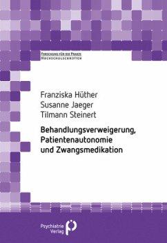 Behandlungsverweigerung, Patientenautonomie und Zwangsmedikation - Hüther, Franziska; Jäger, Susanne; Steinert, Tillmann