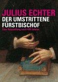 Julius Echter 1573 - 1617. Der umstrittene Fürstbischof