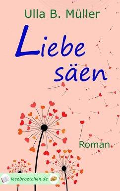 Liebe säen - Müller, Ulla B.