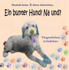 Ein bunter Hund! Na und? - Escher, Elisabeth; Haberfellner, Edwin