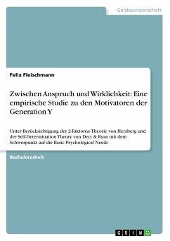 Zwischen Anspruch und Wirklichkeit: Eine empirische Studie zu den Motivatoren der Generation Y - Fleischmann, Felix