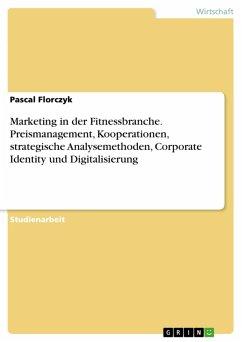 Marketing in der Fitnessbranche. Preismanagement, Kooperationen, strategische Analysemethoden, Corporate Identity und Digitalisierung (eBook, PDF)