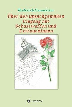 Über den unsachgemäßen Umgang mit Schusswaffen und Exfreundinnen (eBook, ePUB) - Garmeister, Roderich