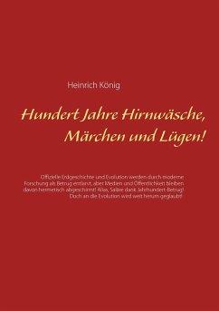 Hundert Jahre Hirnwäsche, Märchen und Lügen! - König, Heinrich