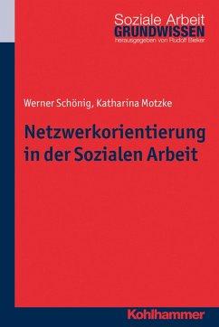 Netzwerkorientierung in der Sozialen Arbeit (eBook, ePUB) - Schönig, Werner; Motzke, Katharina
