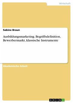 Ausbildungsmarketing. Begriffsdefinition, Bewerbermarkt, klassische Instrumente - Braun, Sabine