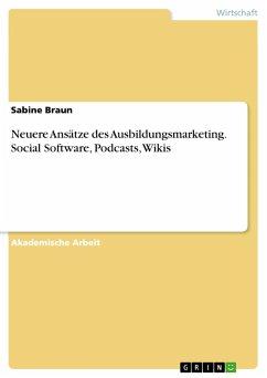 Neuere Ansätze des Ausbildungsmarketing. Social Software, Podcasts, Wikis