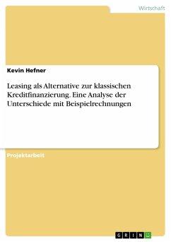 Leasing als Alternative zur klassischen Kreditfinanzierung. Eine Analyse der Unterschiede mit Beispielrechnungen (eBook, PDF)