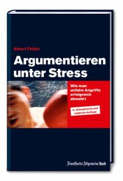 Argumentieren unter Stress: Wie man unfaire Angriffe erfolgreich abwehrt - Thiele, Albert