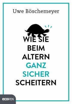 Wie Sie beim Altern ganz sicher scheitern (eBook, ePUB) - Böschemeyer, Uwe