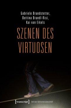 Szenen des Virtuosen (eBook, PDF) - Brandstetter, Gabriele; Brandl-Risi, Bettina; van Eikels, Kai