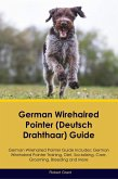 German Wirehaired Pointer (Deutsch Drahthaar) Guide German Wirehaired Pointer Guide Includes: German Wirehaired Pointer Training, Diet, Socializing, C