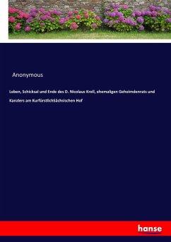 Leben, Schicksal und Ende des D. Nicolaus Krell, ehemaligen Geheimdenrats und Kanzlers am KurfürstlichSächsischen Hof