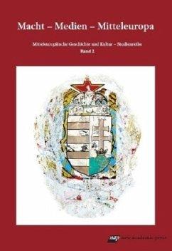 Macht - Medien - Mitteleuropa (Mitteleuropäische Geschichte und Kultur. / Studienreihe)