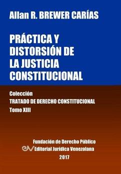 Pr�ctica y distorsi�n de la justicia constitucional. Tomo XIII. Colecci�n Tratado de Derecho Constitucional Allan R. BREWER-CARïAS Author