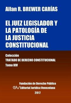 El juez legislador y la patología de la justicia constitucional. Tomo XIV. Colección Tratado de Derecho Constitucional - Brewer-Carías, Allan R.