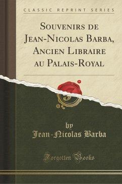 Souvenirs de Jean-Nicolas Barba, Ancien Libraire au Palais-Royal (Classic Reprint)