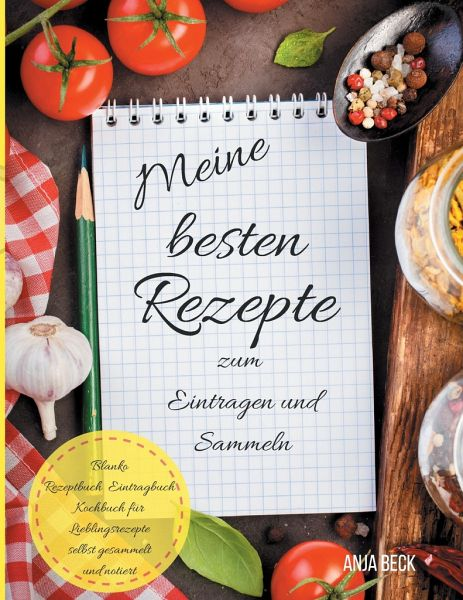 Meine besten Rezepte zum Eintragen und Sammeln Blanko Rezeptbuch Eintragbuch Kochbuch für Lieblingsrezepte selbst gesammelt und notiert - Beck, Anja