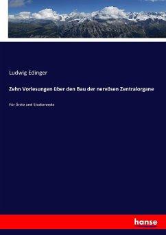 Zehn Vorlesungen über den Bau der nervösen Zentralorgane - Edinger, Ludwig