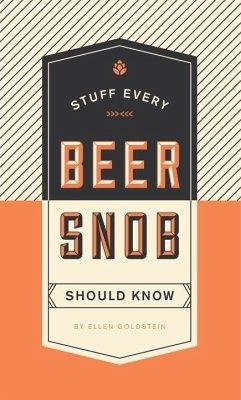 Stuff Every Beer Snob Should Know - Goldstein, Ellen
