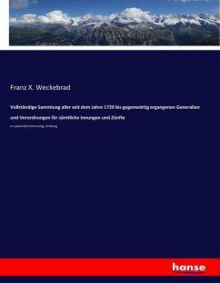 9783743652972 - Weckebrad, Franz X.: Vollständige Sammlung aller seit dem Jahre 1729 bis gegenwärtig ergangenen Generalien und Verordnungen für sämtliche Innungen und Zünfte - Kitap