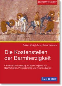 Die Kostenstellen der Barmherzigkeit - König, Fabian; Hofmann, Georg R.