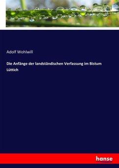 Die Anfänge der landständischen Verfassung im Bistum Lüttich - Wohlwill, Adolf