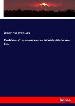 9783743654945 - Sepp, Johann Nepomuk: Meerfahrt nach Tyrus zur Ausgrabung der Kathedrale mit Barbarossa´s Grab - Buch