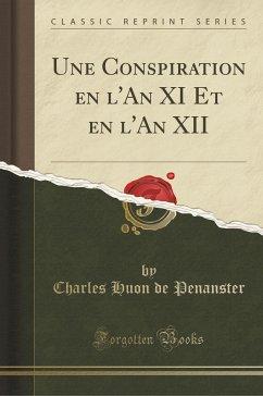Une Conspiration en l'An XI Et en l'An XII (Classic Reprint) - Penanster, Charles Huon De