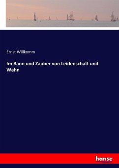 9783743654174 - Willkomm, Ernst: Im Bann und Zauber von Leidenschaft und Wahn - Buch