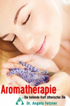Aromatherapie - Die heilende Kraft ätherischer Öle (eBook, ePUB) - Fetzner, Dr. Angela