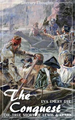 The Conquest: The True Story of Lewis and Clark (Eva Emery Dye) - illustrated - (Literary Thoughts Edition) (eBook, ePUB) - Dye, Eva Emery