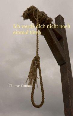 Ich werde dich nicht noch einmal töten - Conrad, Thomas