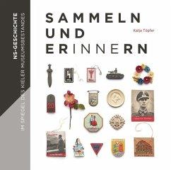 Sammeln und Erinnern - NS-Geschichte im Spiegel des Kieler Museumsbestandes - Töpfer, Katja