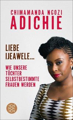 Liebe Ijeawele: Wie unsere Töchter selbstbestimmte Frauen werden (Dear Ijeawele, or A Feminist Manifesto in Fifteen Suggestions) Chimamanda Ngozi Adi