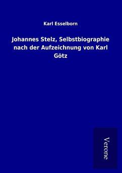Johannes Stelz, Selbstbiographie nach der Aufzeichnung von Karl Götz - Esselborn, Karl