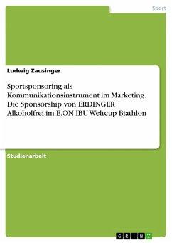 Sportsponsoring als Kommunikationsinstrument im Marketing. Die Sponsorship von ERDINGER Alkoholfrei im E.ON IBU Weltcup Biathlon (eBook, PDF)
