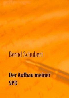 Der Aufbau meiner SPD - Schubert, Bernd