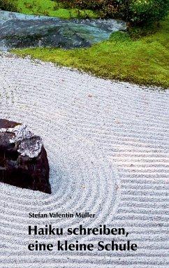 Haiku schreiben, eine kleine Schule - Müller, Stefan Valentin