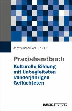 Praxishandbuch Kulturelle Bildung mit Unbegleiteten Minderjährigen Geflüchteten (eBook, PDF) - Huf, Paul; Schemmel, Annette