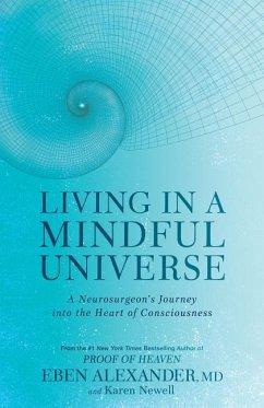 Living in a Mindful Universe: A Neurosurgeon's Journey Into the Heart of Consciousness - Alexander, Eben; Newell, Karen