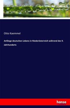 Anfänge deutschen Lebens in Niederösterreich während des 9. Jahrhunderts - Kaemmel, Otto