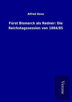 Fürst Bismarck als Redner: Die Reichstagssession von 1884/85