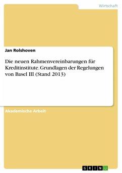 Die neuen Rahmenvereinbarungen für Kreditinstitute. Grundlagen der Regelungen von Basel III (Stand 2013)