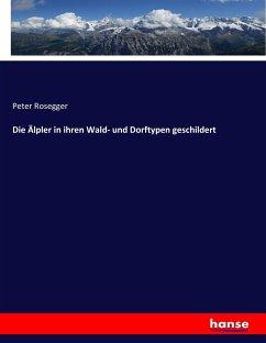 9783743431867 - Rosegger, Peter: Die Älpler in ihren Wald- und Dorftypen geschildert - Livre